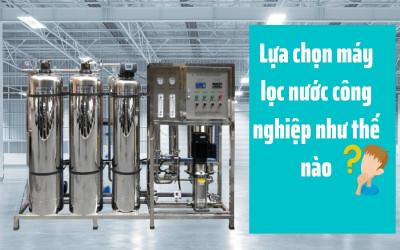 Nên chọn mua máy lọc nước công nghiệp như thế nào?